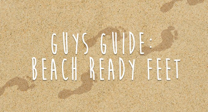Guys Guide: Beach Ready Feet