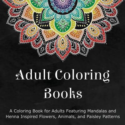 Adult Coloring Books: A Coloring Book for Adults Featuring Mandalas and Henna Inspired Flowers, Animals, and Paisley Patt