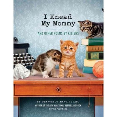 I Knead My Mommy: And Other Poems by Kittens