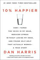 10% Happier: How I Tamed the Voice in My Head, Reduced Stress Without Losing My Edge, and Found Self-Help That Actually Works-A True Story
