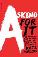 Asking for It: The Alarming Rise of Rape Culture-and What We Can Do about It