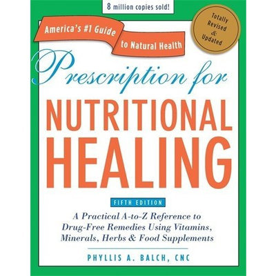 Prescription for Nutritional Healing, Fifth Edition: A Practical A-to-Z Reference to Drug-Free Remedies Using Vitamins, Minerals, Her bs & Food Supplements