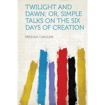 Hardpress Publishing Twilight and Dawn; Or, Simple Talks on the Six Days of Creation
