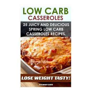Createspace Publishing Low Carb Casseroles: 25 Juicy and Delicious Spring Low Carb Casseroles Recipes Lose Weight Tasty: (Low Carb Diet For Dummies, Low Carb Snacks, Low Carb Diet Plan)