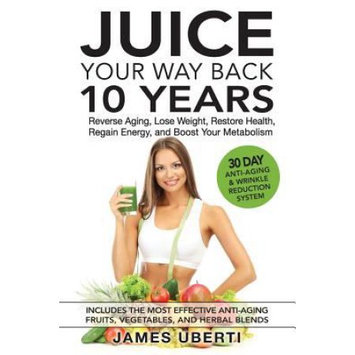 Juice Your Way Back 10 Years: Reverse Aging, Lose Weight, Restore Health, Regain Energy, and Boost Your Metabolism