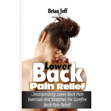 Createspace Publishing Lower Back Pain Relief: Incorporating Lower Back Pain Exercises and Stretches for Back Pain Relief!