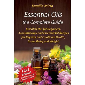 Createspace Publishing Essential Oils the Complete Guide: Essential Oils for Beginners, Aromatherapy and Essential Oil Recipes for Physical and Emotional Health, Stress Relief and Weight Loss