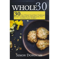 Createspace Publishing Whole 30: 30-Day Whole Food Diet Challenge Recipe Cookbook for Weight Loss Eat healthy, Lose Weight!
