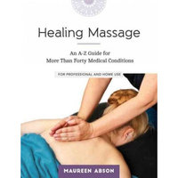 Healing Massage : An A-Z Guide for More than Forty Medical Conditions: For Professional and Home Use