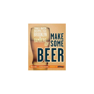 Make Some Beer: Small-Batch Recipes from Brooklyn to Bamberg (Paperback) (Erica Shea)