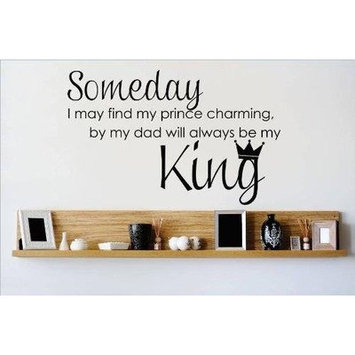 Design With Vinyl Someday I May Find My Prince Charming But My Dad Will Always Be My King Quote Text Lettering Wall Decal