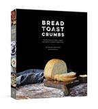 Potter/tenspeed/harmony Bread Toast Crumbs: Recipes For No-knead Loaves & Meals To Savor Every Slice