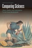 University Of Nebraska Press Conquering Sickness: Race, Health, and Colonization in the Texas Borderlands