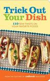 Hearst Trick Out Your Dish: 110 New Twists On Your Favorite Foods