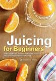 Callisto Media Inc. Juicing for Beginners: The Essential Guide to Juicing Recipes and Juicing for Weight Loss