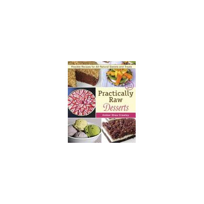 Vegan Heritage Press, Llc Practically Raw Desserts Flexible Recipes for All-Natural Sweets and Treats