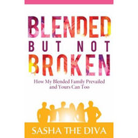 Sasha The Diva Llc Blended But Not Broken: How My Blended Family Prevailed and Yours Can Too