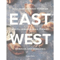 East / West : A Culinary Journey Through Malta, Lebanon, Iran, Turkey, Morocco, and Andalucia