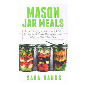Createspace Publishing Mason Jar Meals: Amazingly Delicious and Easy to Make Recipes for Meals on the Go