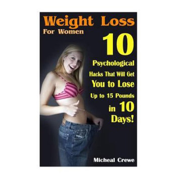 Createspace Publishing Weight Loss for Women: 10 Psychological Hacks That Will Get You to Lose Up to 15 Pounds in 10 Days!: (Weight Loss Programs, Weight Loss Books, Weight Loss Plan, Easy Weight Loss, Fast Weight Loss)