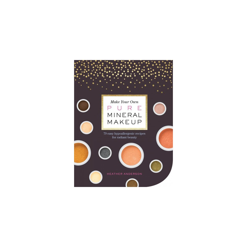 Make Your Own Pure Mineral Makeup: 79 Easy Hypoallergenic Recipes for Radiant Beauty (Paperback)