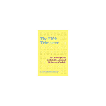 Fifth Trimester: The Working Mom's Guide to Style, Sanity, and Big Success After Baby (Hardcover)