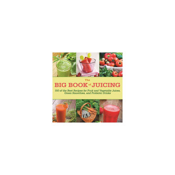 Big Book of Juicing: More Than 150 Delicious Recipes for Fruit & Vegetable Juices, Green Smoothies, and