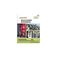 Essential Building Science: Understanding Energy and Moisture in High Performance House Design
