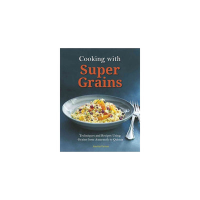 Cooking With Super Grains: Techniques and Recipes Using Grains from Amaranth to Quinoa (Paperback)