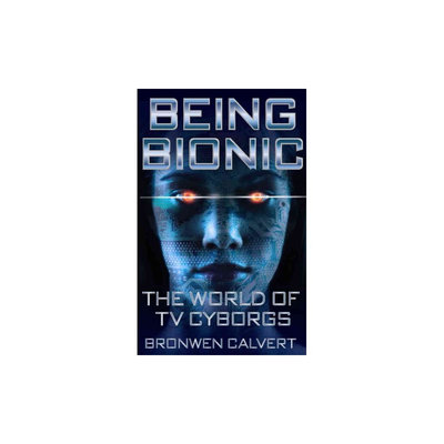 Being Bionic: The World of TV Cyborgs (Paperback) (Bronwen Calvert)