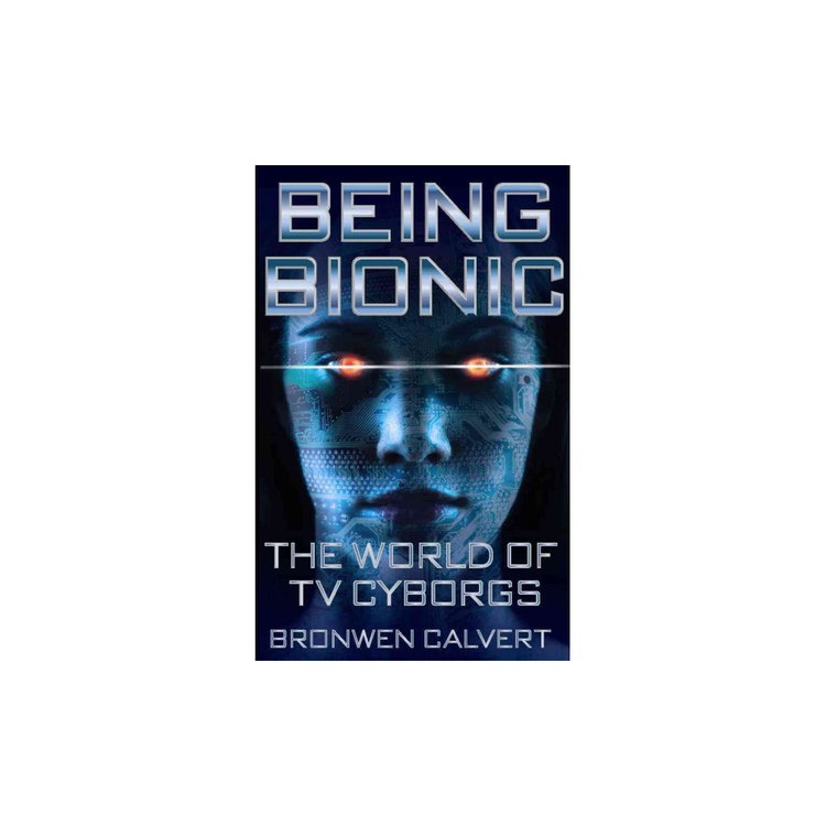 Being Bionic: The World of TV Cyborgs (Paperback) (Bronwen Calvert)