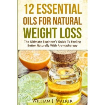 Createspace Publishing 12 Essential Oils For Natural Weight Loss: The Ultimate Beginner's Guide To Feeling Better With Aromatherapy