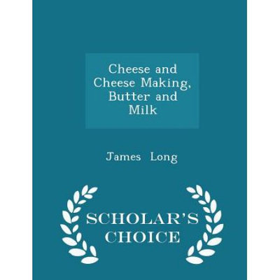 Scholars Choice Cheese and Cheese Making, Butter and Milk - Scholar's Choice Edition