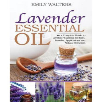 Createspace Publishing Lavender Essential Oil: Your Complete Guide to Lavender Essential Oil Uses, Benefits, Applications and Natural Remedies