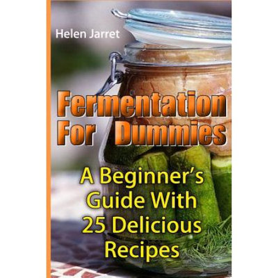 Createspace Publishing Fermentation For Dummies: A Beginner's Guide With 25 Delicious Recipes: (Fermented Vegetables and Fruits, Fermented Beverages)