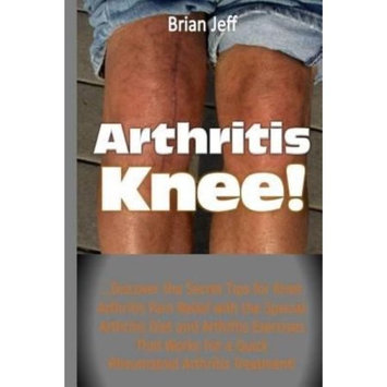 Createspace Publishing Arthritis Knee!: .Discover the Secret Tips for Knee Arthritis Pain Relief with the Special Arthritis Diet and Arthritis Exercises That Works For a Quick Rheumatoid Arthritis Treatment!