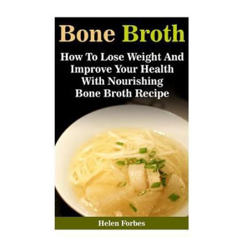 Createspace Publishing Bone Broth: How To Lose Weight And Improve Your Health With Nourishing Bone Both Recipes: (bone broth recipe, healthy eating, immune system booster)