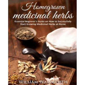 Createspace Publishing Homegrown Medicinal Herbs: Essential Beginner's Guide on How to Succesfully Start Growing Medicinal Herbs at Home