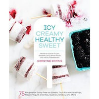 Icy, Creamy, Healthy, Sweet : 75 Recipes for Dairy-Free Ice Cream, Fruit-Forward Ice Pops, Frozen Yogurt, Granitas, Slushies, Shakes, and More