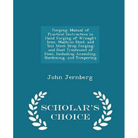 Scholars Choice Forging: Manual of Practical Instruction in Hand Forging of Wrought Iron, Machine Steel, and Tool Steel; Dro