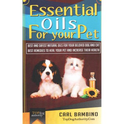 Createspace Essential Oils for Your Pet: Best Natural Oils for Your Beloved Dog or Cat - Best Remedies to Heal Your Pet at Home and Increase Their Health!