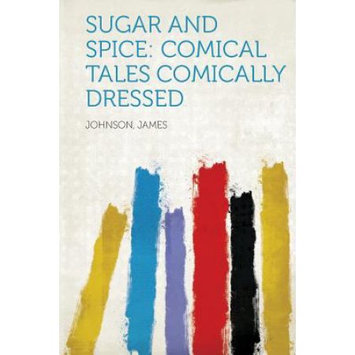 Hardpress Publishing Sugar and Spice: Comical Tales Comically Dressed