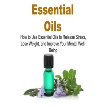 Createspace Publishing Essential Oils: How To Use Essential Oils To Release Stress, Lose Weight And Improve Your Mental Well-Being: Essential Oils, Essential Oils Recipes, Essential Oils Guide, Essential Oils Books, Essential Oils for Beginners