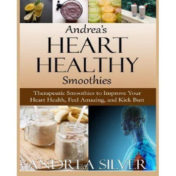 Createspace Publishing Andrea's Heart Healthy Smoothies: Therapeutic Smoothies to Improve Your Heart Health, Feel Amazing and Kick Butt