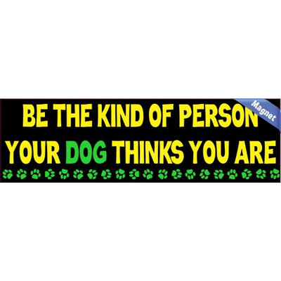 Be The Kind Of Person Your Dog Thinks You Are Car Vehicle Dog Magnets