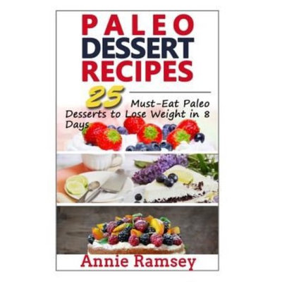 Createspace Publishing Paleo Dessert Recipes: 25 Must-Eat Paleo Desserts to Lose Weight in 8 Days!