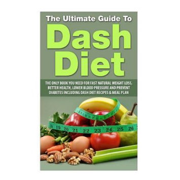 Createspace Publishing The Ultimate Guide To Dash Diet: The Only Book you need for Fast Natural Weight Loss, Better Health, Lower Blood pressure and Prevent diabetes including DASH Diet Recipes & Meal Plan