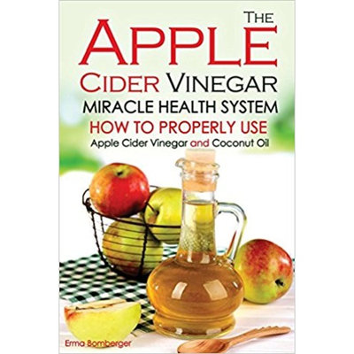 The Apple Cider Vinegar Miracle Health System: How to Properly Use Apple Cider Vinegar and Coconut Oil - The Only Apple Cider Vinegar Book That You Need!