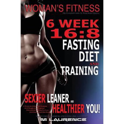 Createspace Publishing Women's Fitness: 6 Week 16:8 Fasting Diet and Training, Sexier Leaner Healthier You! The Essential Guide To Total Body Fitness, Train Like A Warrior and look like A Goddess, 16:8 Diet