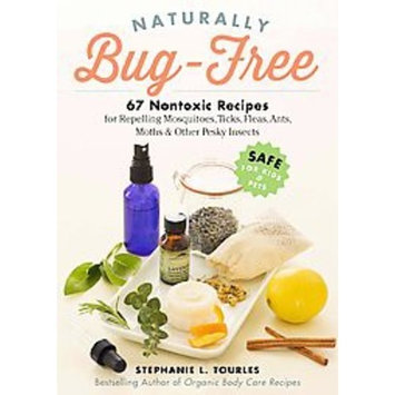 Naturally Bug-Free : 75 Nontoxic Recipes for Repelling Mosquitoes, Ticks, Fleas, Ants, Moths & Other Pesky Insects
